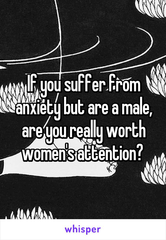If you suffer from anxiety but are a male, are you really worth women's attention?