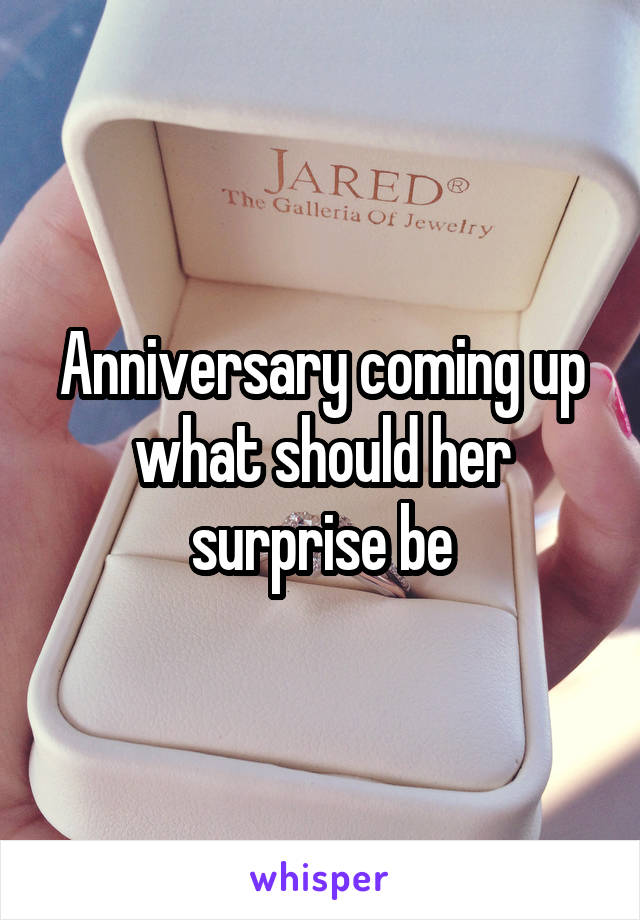 Anniversary coming up what should her surprise be