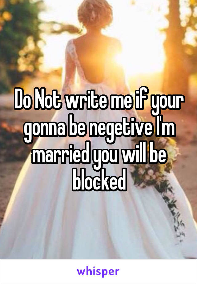 Do Not write me if your gonna be negetive I'm married you will be blocked