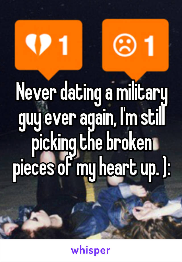 Never dating a military guy ever again, I'm still picking the broken pieces of my heart up. ):