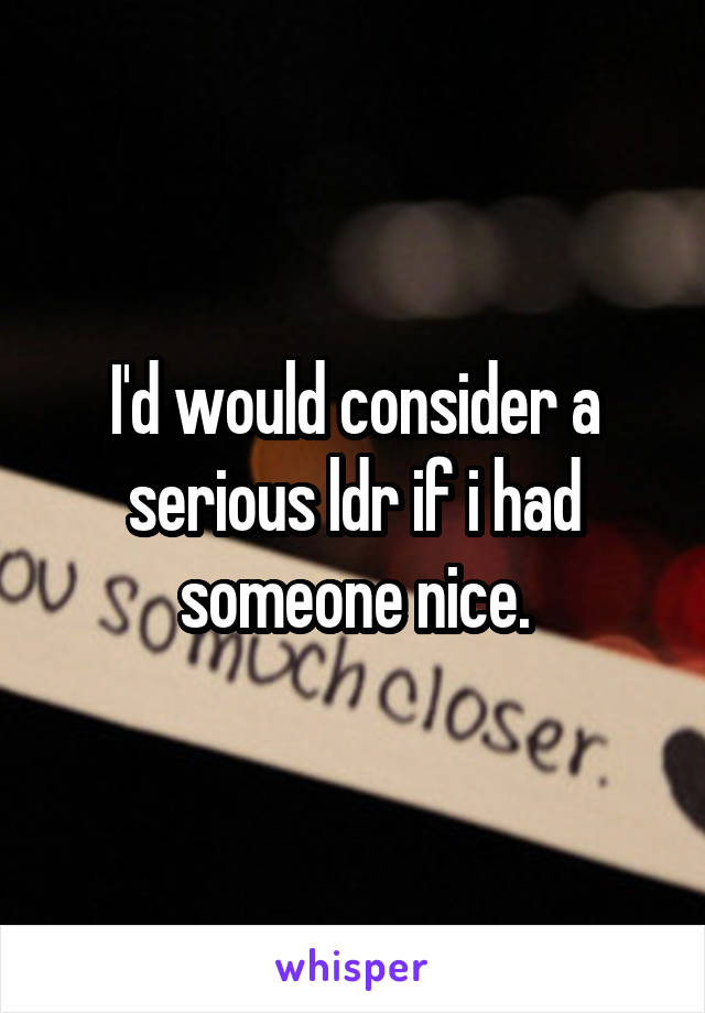 I'd would consider a serious ldr if i had someone nice.