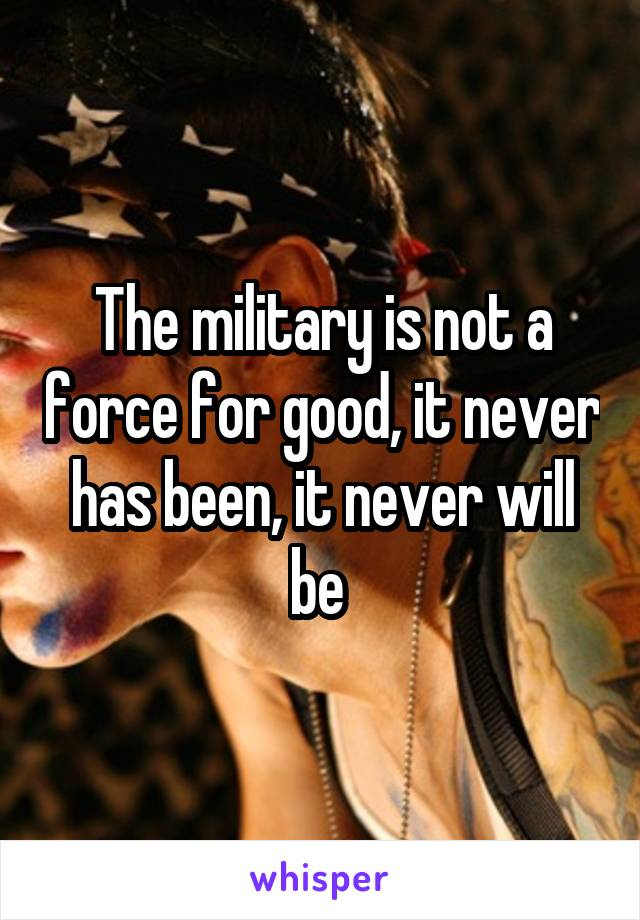 The military is not a force for good, it never has been, it never will be