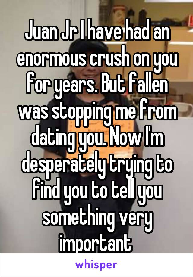 Juan Jr I have had an enormous crush on you for years. But fallen was stopping me from dating you. Now I'm desperately trying to find you to tell you something very important