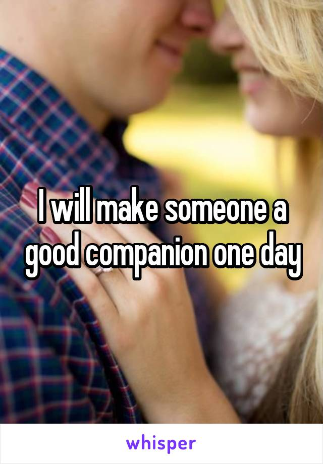 I will make someone a good companion one day