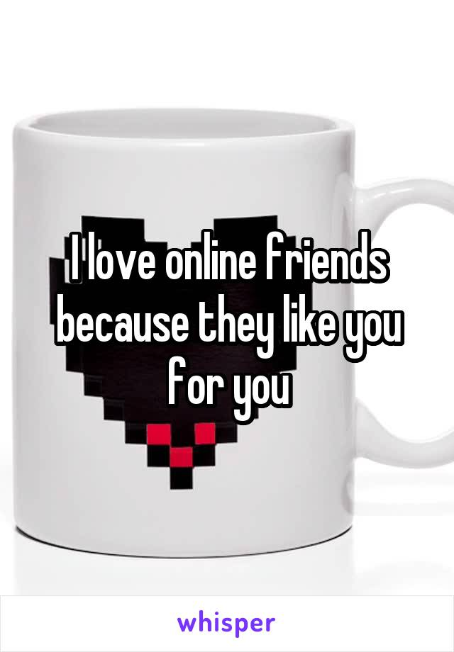 I love online friends because they like you for you