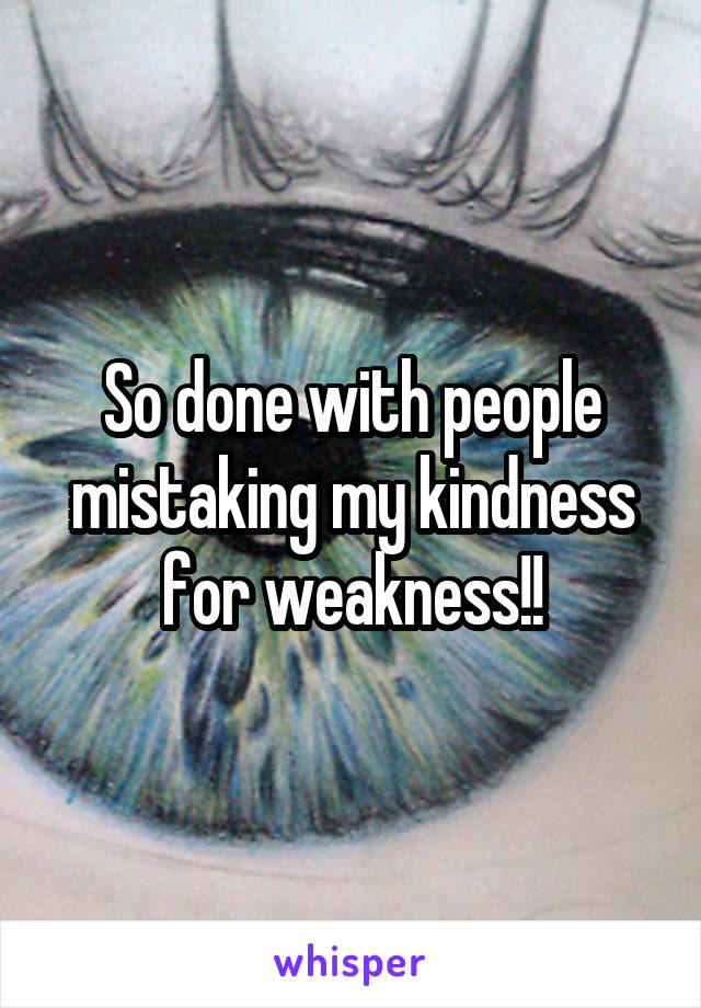 So done with people mistaking my kindness for weakness!!