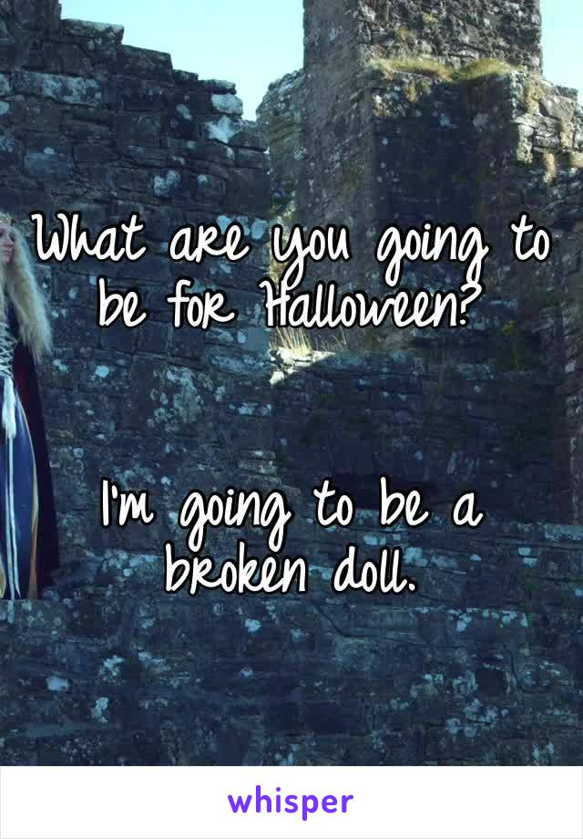 What are you going to be for Halloween?   I'm going to be a broken doll.