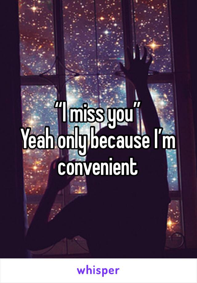 """I miss you"" Yeah only because I'm convenient"