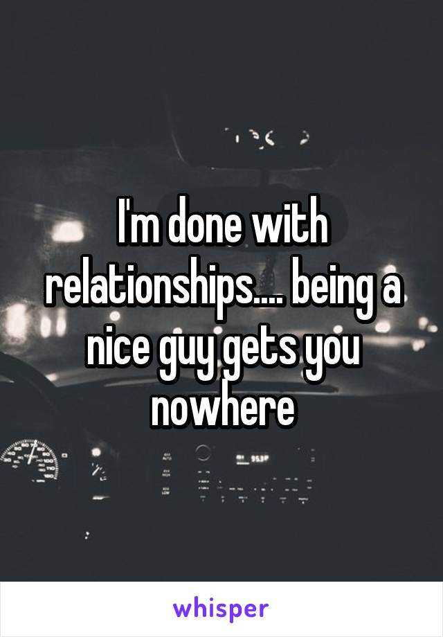 I'm done with relationships.... being a nice guy gets you nowhere