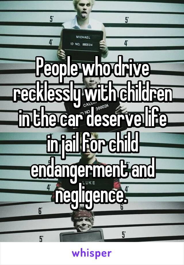People who drive recklessly with children in the car deserve life in jail for child endangerment and negligence.