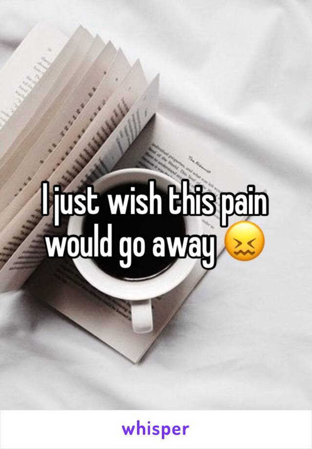I just wish this pain would go away 😖