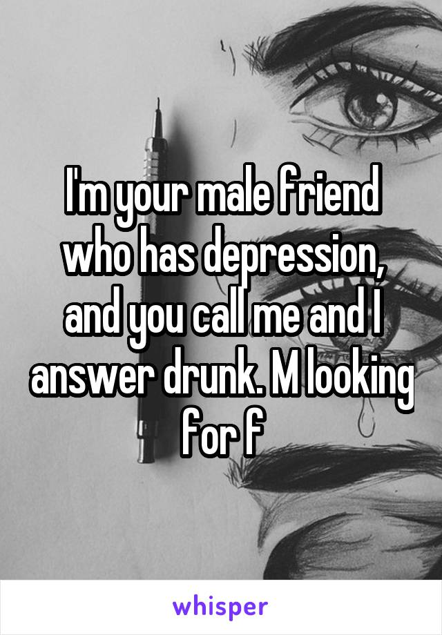 I'm your male friend who has depression, and you call me and I answer drunk. M looking for f
