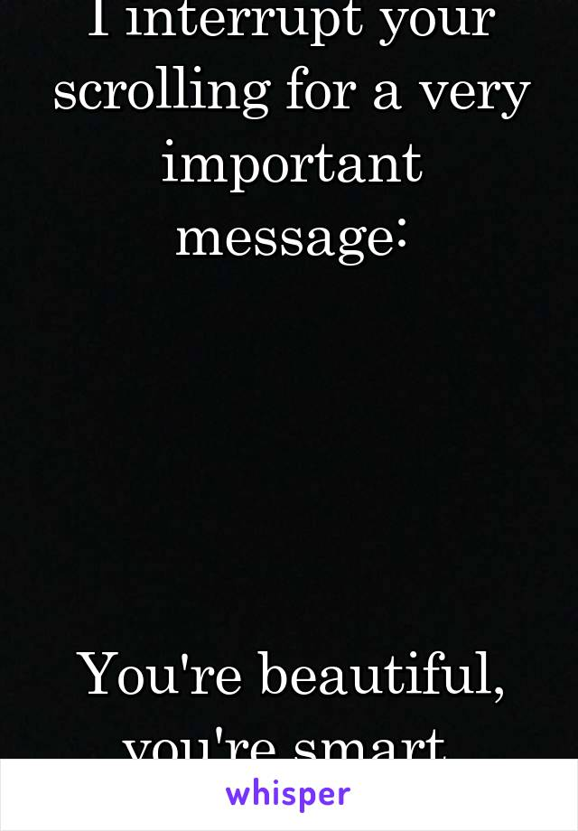 I interrupt your scrolling for a very important message:      You're beautiful, you're smart, you're worth it.