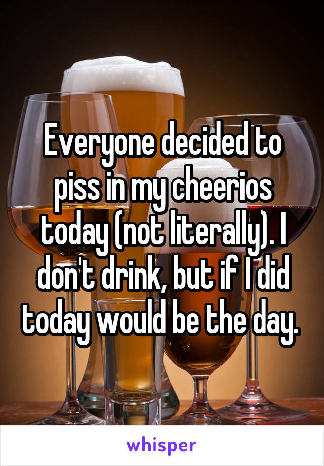 Everyone decided to piss in my cheerios today (not literally). I don't drink, but if I did today would be the day.