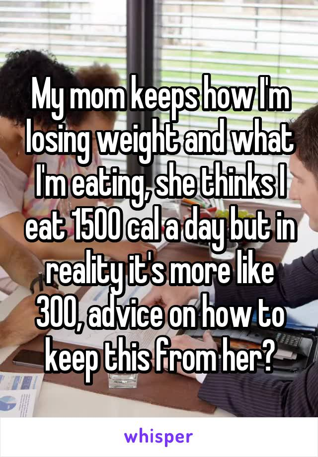 My mom keeps how I'm losing weight and what I'm eating, she thinks I eat 1500 cal a day but in reality it's more like 300, advice on how to keep this from her?