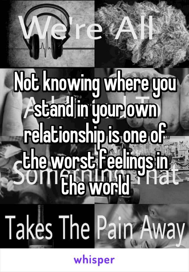 Not knowing where you stand in your own relationship is one of the worst feelings in the world