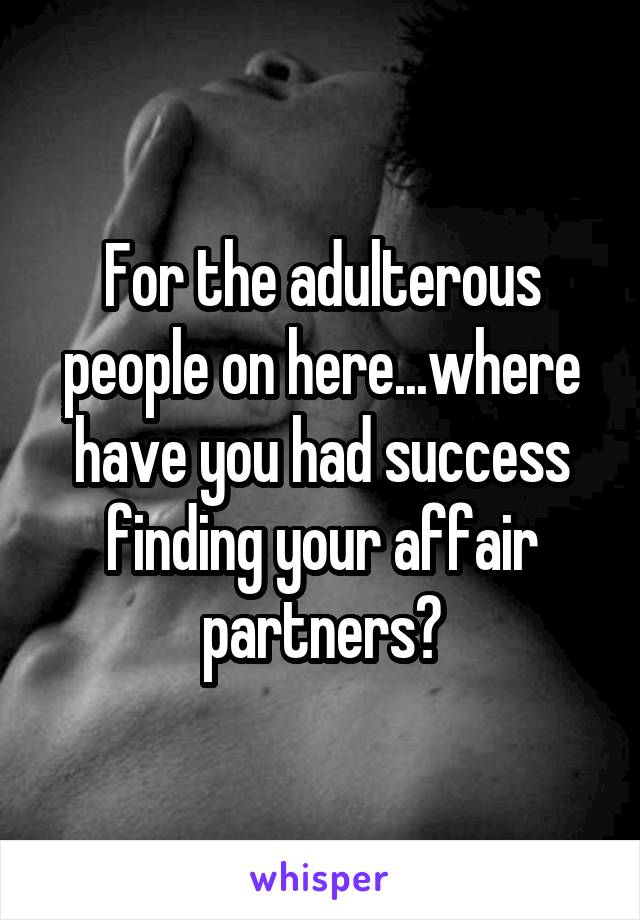 For the adulterous people on here...where have you had success finding your affair partners?