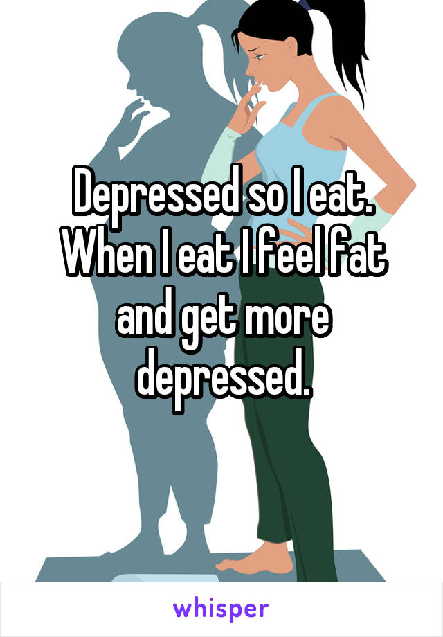 Depressed so I eat. When I eat I feel fat and get more depressed.