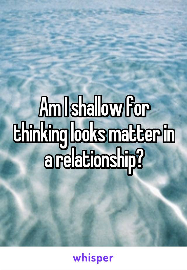 Am I shallow for thinking looks matter in a relationship?
