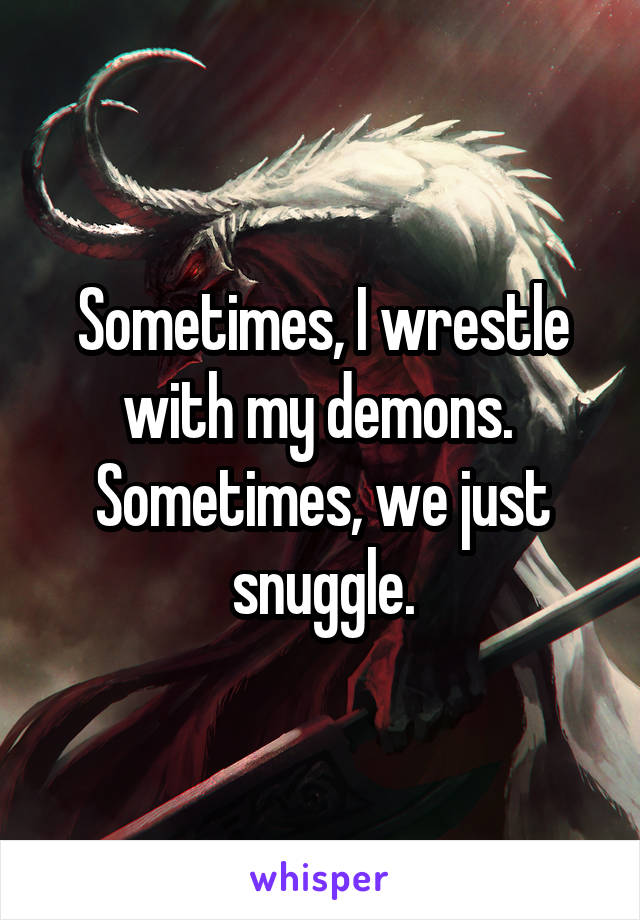 Sometimes, I wrestle with my demons.  Sometimes, we just snuggle.