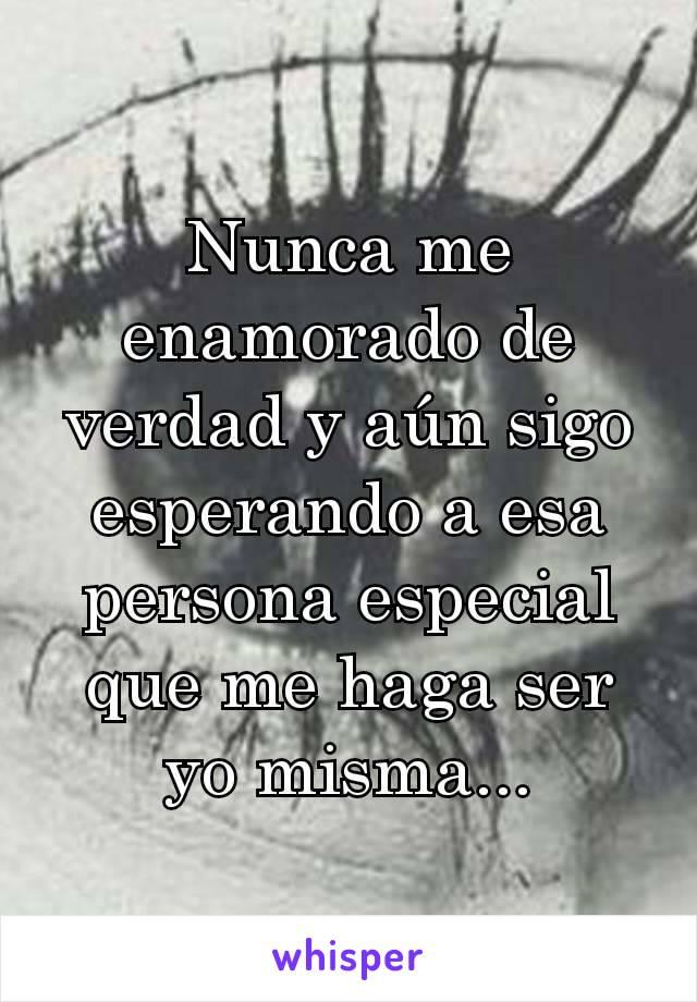 Nunca me enamorado de verdad y aún sigo esperando a esa persona especial que me haga ser yo misma...