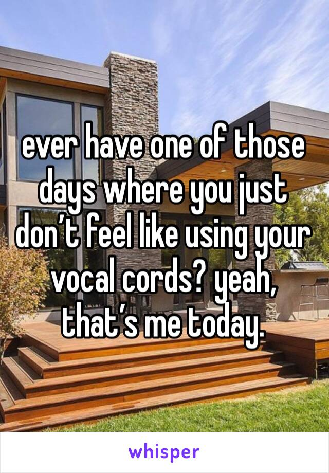 ever have one of those days where you just don't feel like using your vocal cords? yeah, that's me today.