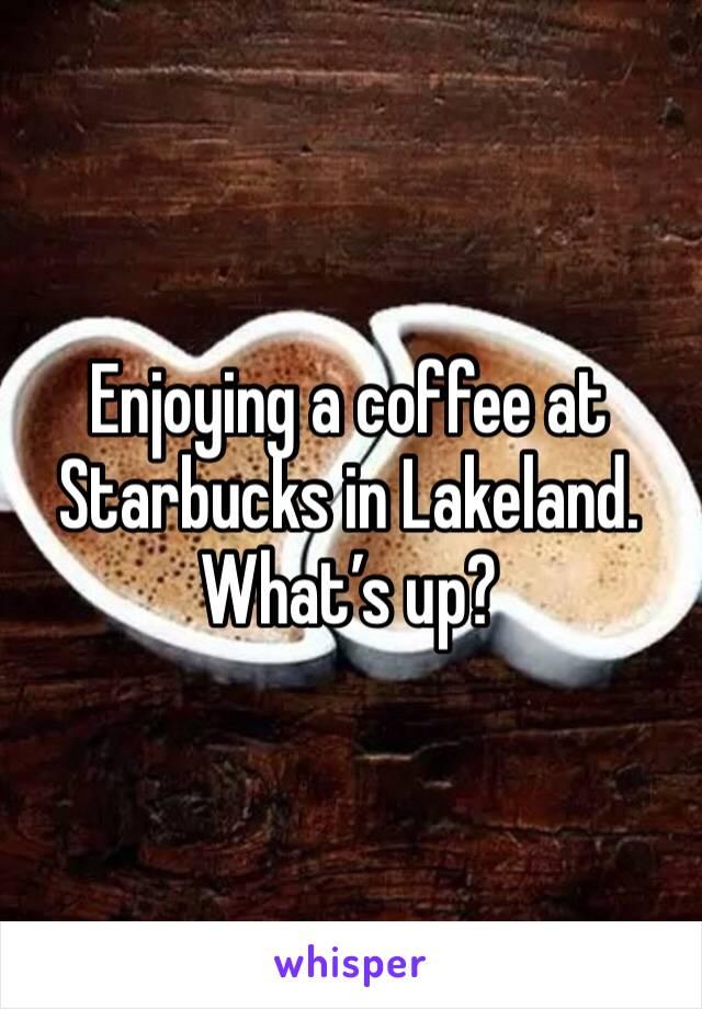 Enjoying a coffee at Starbucks in Lakeland. What's up?