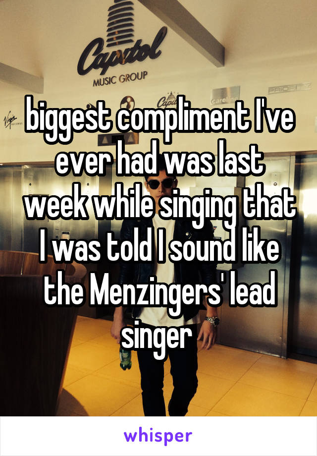 biggest compliment I've ever had was last week while singing that I was told I sound like the Menzingers' lead singer
