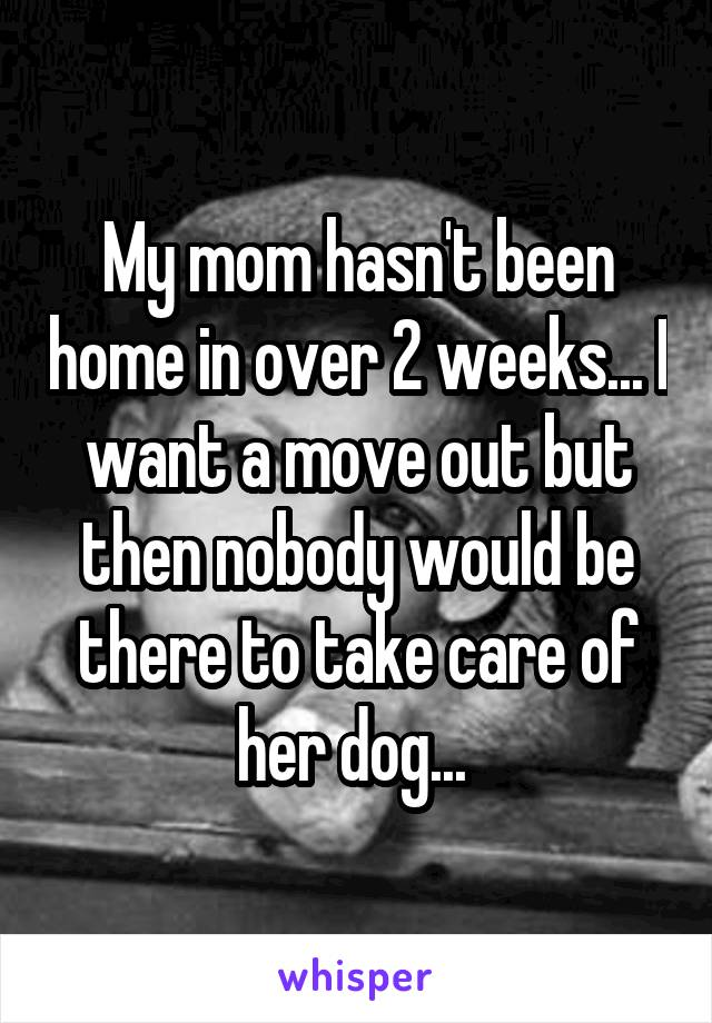 My mom hasn't been home in over 2 weeks... I want a move out but then nobody would be there to take care of her dog...