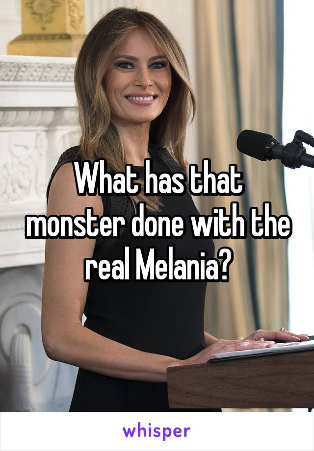 What has that monster done with the real Melania?