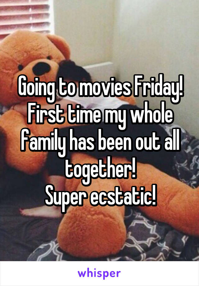 Going to movies Friday! First time my whole family has been out all together! Super ecstatic!
