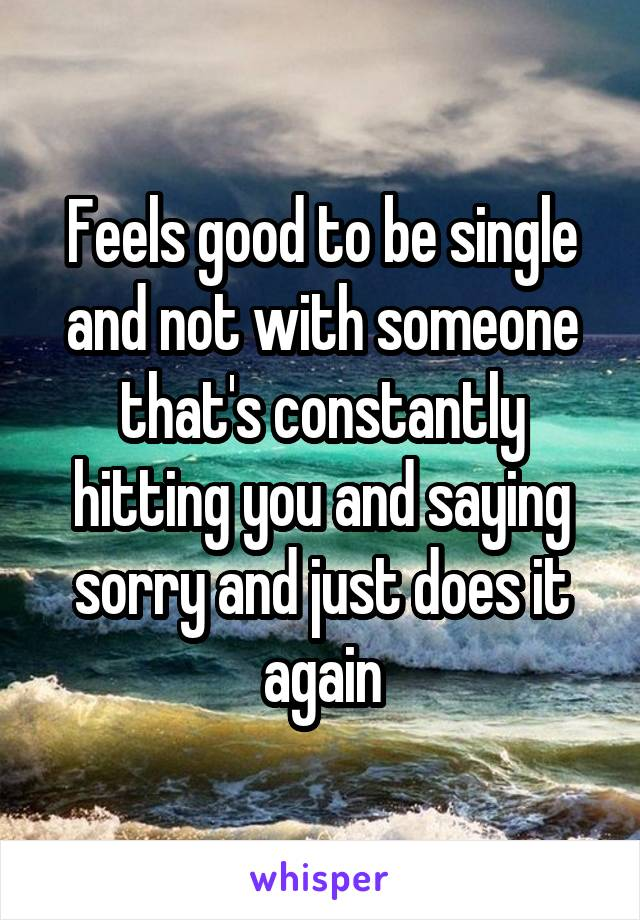 Feels good to be single and not with someone that's constantly hitting you and saying sorry and just does it again