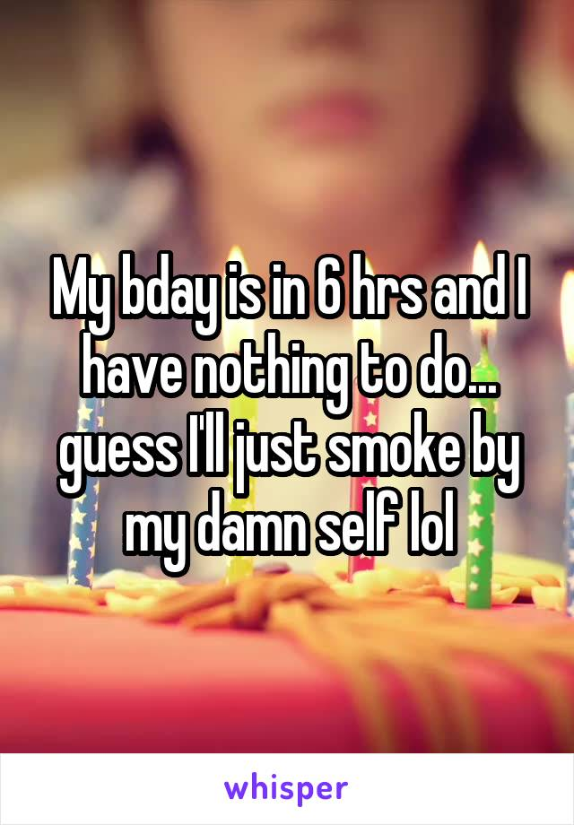 My bday is in 6 hrs and I have nothing to do... guess I'll just smoke by my damn self lol