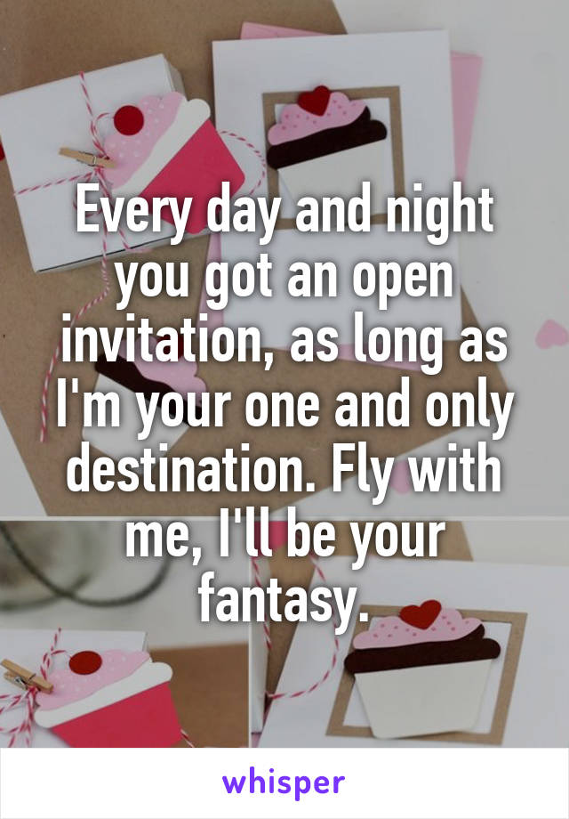 Every day and night you got an open invitation, as long as I'm your one and only destination. Fly with me, I'll be your fantasy.