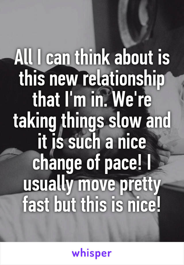 All I can think about is this new relationship that I'm in. We're taking things slow and it is such a nice change of pace! I usually move pretty fast but this is nice!