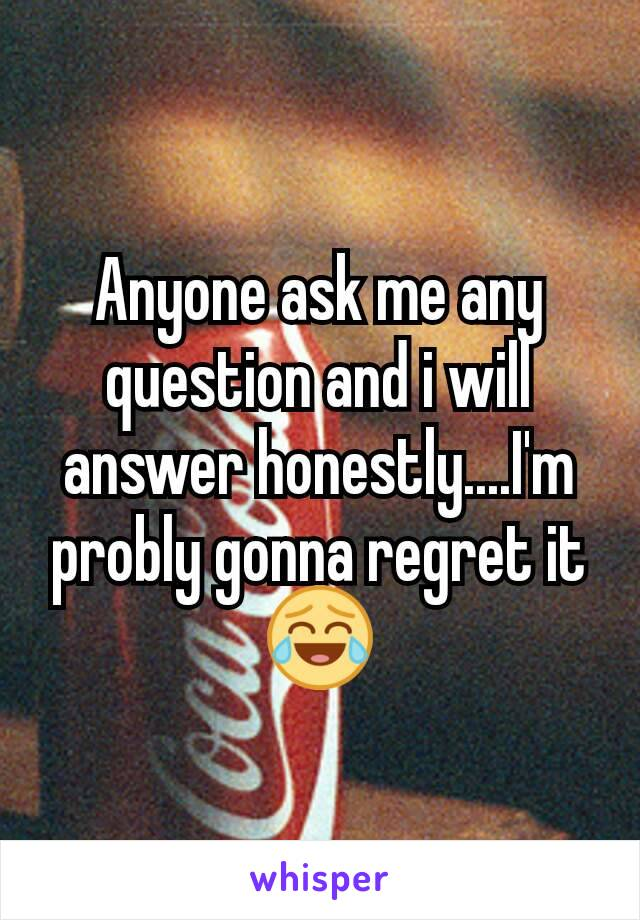 Anyone ask me any question and i will answer honestly....I'm probly gonna regret it😂
