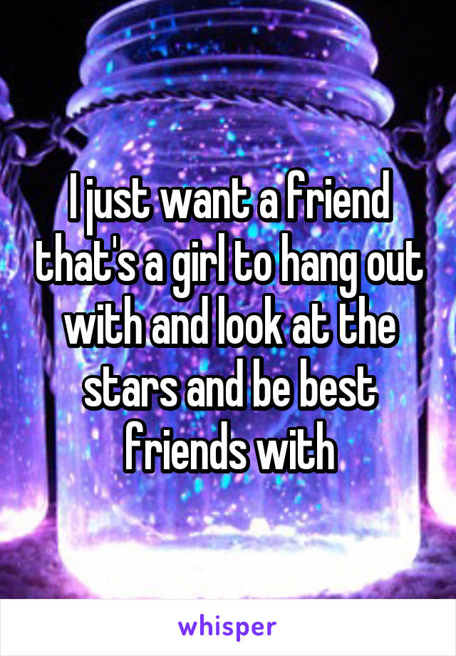 I just want a friend that's a girl to hang out with and look at the stars and be best friends with