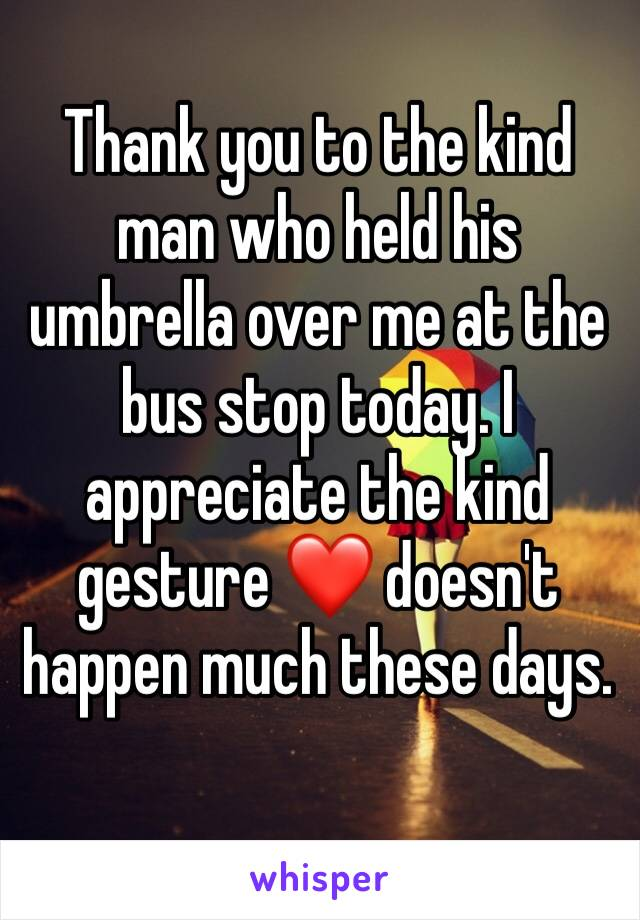 Thank you to the kind man who held his umbrella over me at the bus stop today. I appreciate the kind gesture ❤️ doesn't happen much these days.