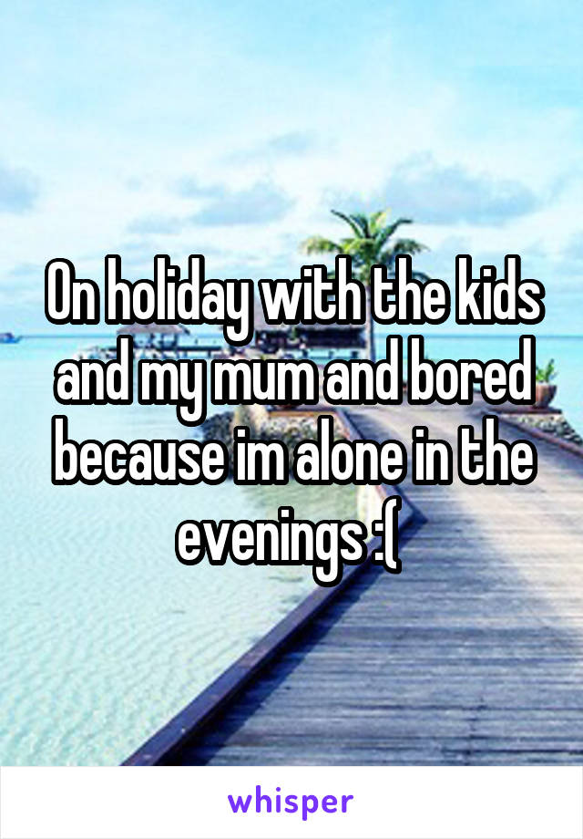 On holiday with the kids and my mum and bored because im alone in the evenings :(