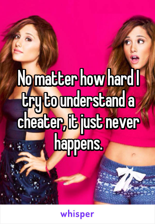 No matter how hard I try to understand a cheater, it just never happens.