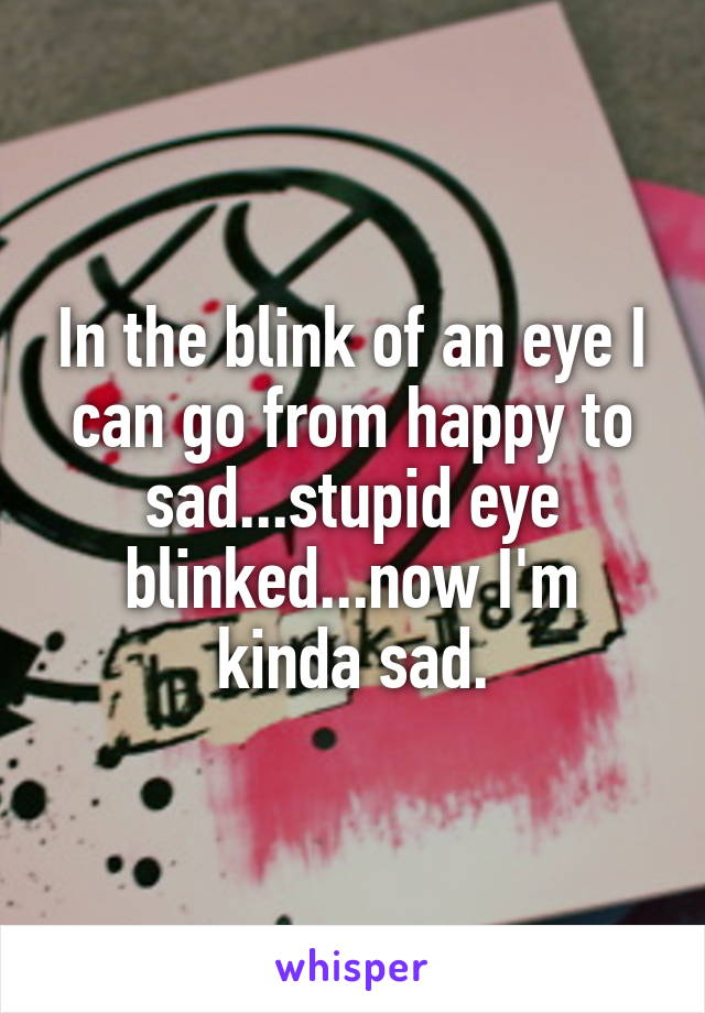 In the blink of an eye I can go from happy to sad...stupid eye blinked...now I'm kinda sad.
