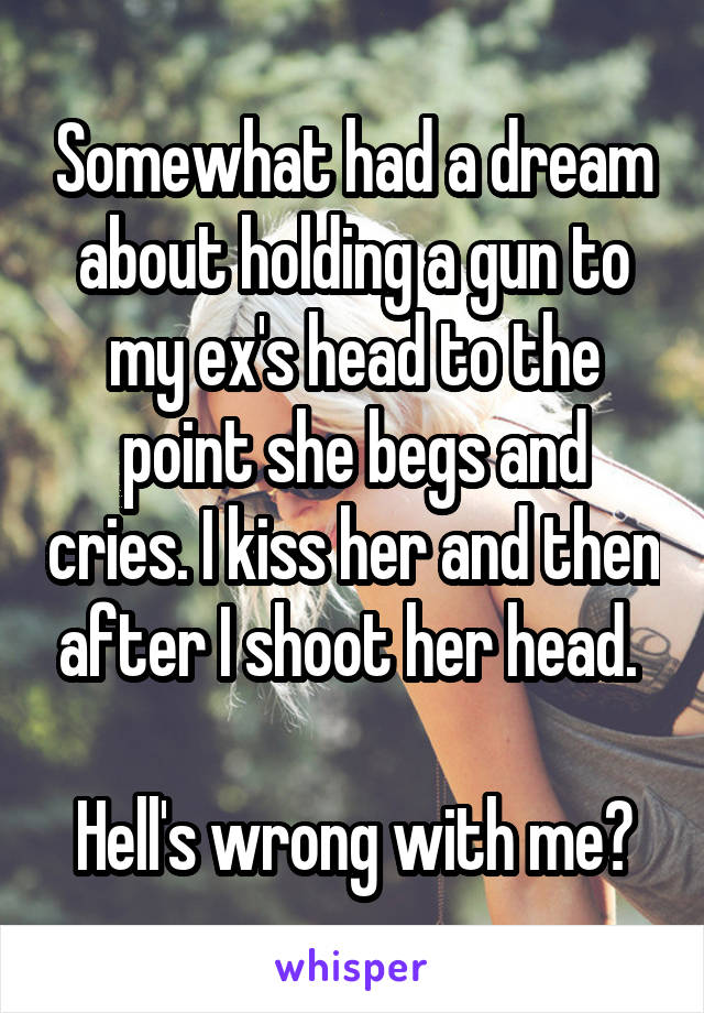Somewhat had a dream about holding a gun to my ex's head to the point she begs and cries. I kiss her and then after I shoot her head.   Hell's wrong with me?