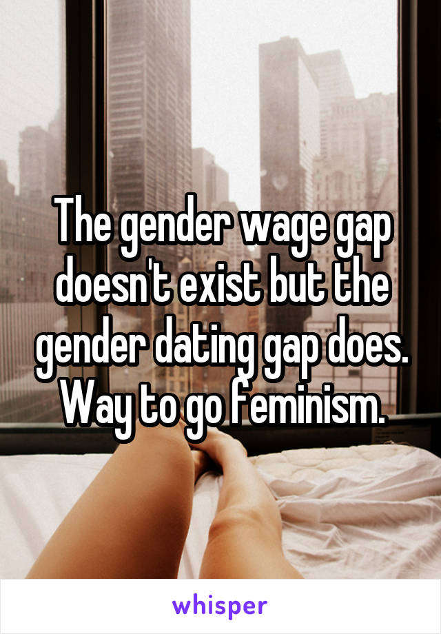 The gender wage gap doesn't exist but the gender dating gap does. Way to go feminism.