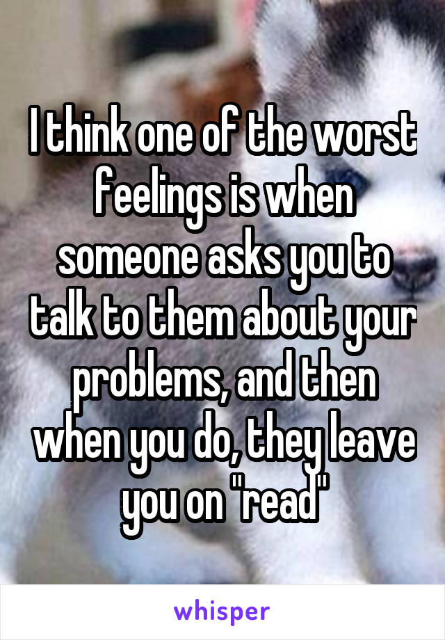 """I think one of the worst feelings is when someone asks you to talk to them about your problems, and then when you do, they leave you on """"read"""""""