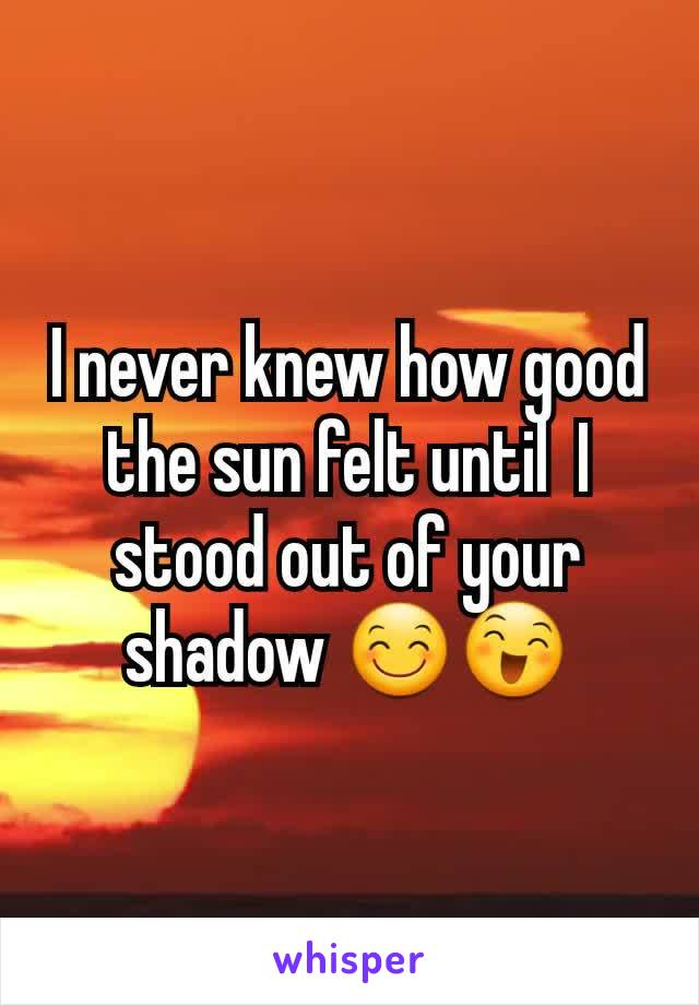 I never knew how good the sun felt until  I stood out of your shadow 😊😄