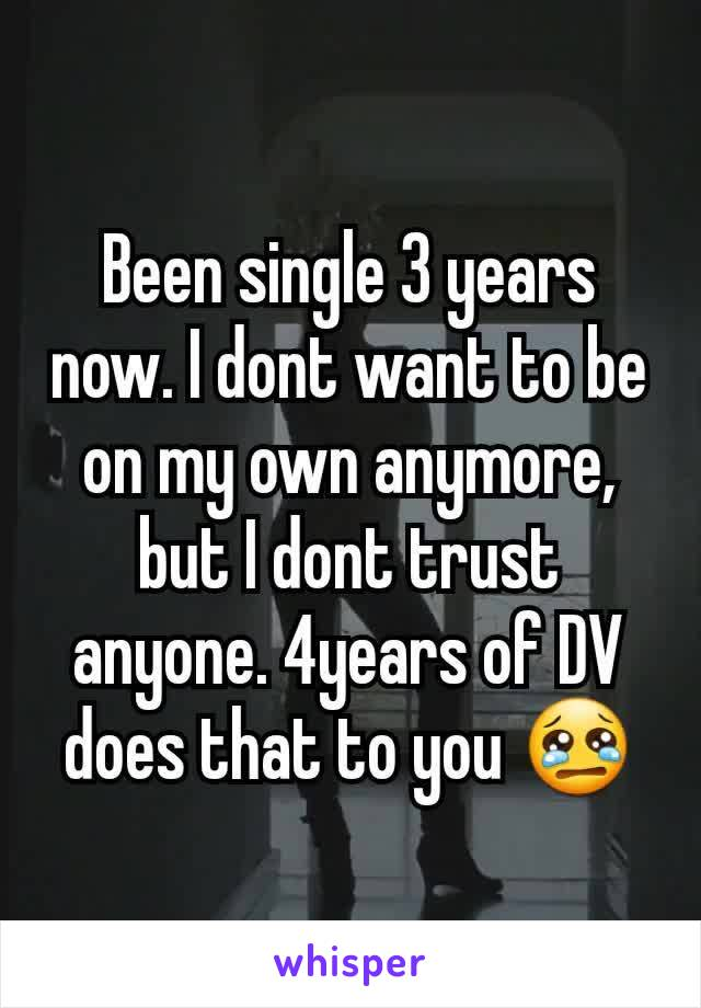 Been single 3 years now. I dont want to be on my own anymore, but I dont trust anyone. 4years of DV does that to you 😢