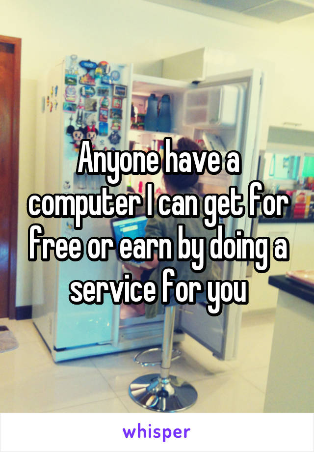 Anyone have a computer I can get for free or earn by doing a service for you