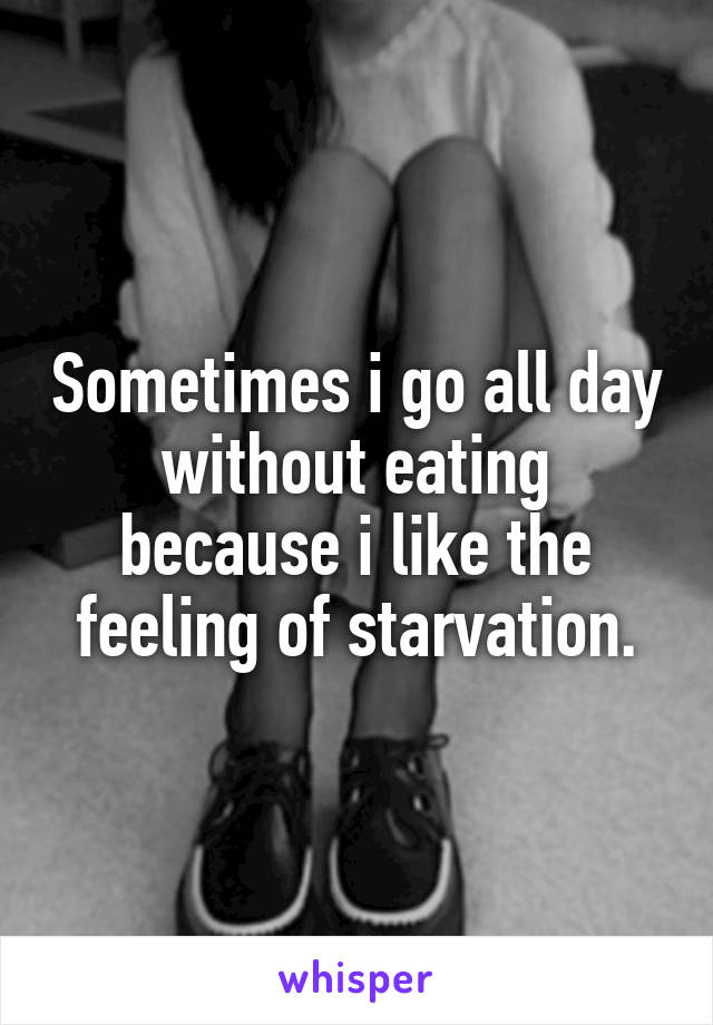 Sometimes i go all day without eating because i like the feeling of starvation.