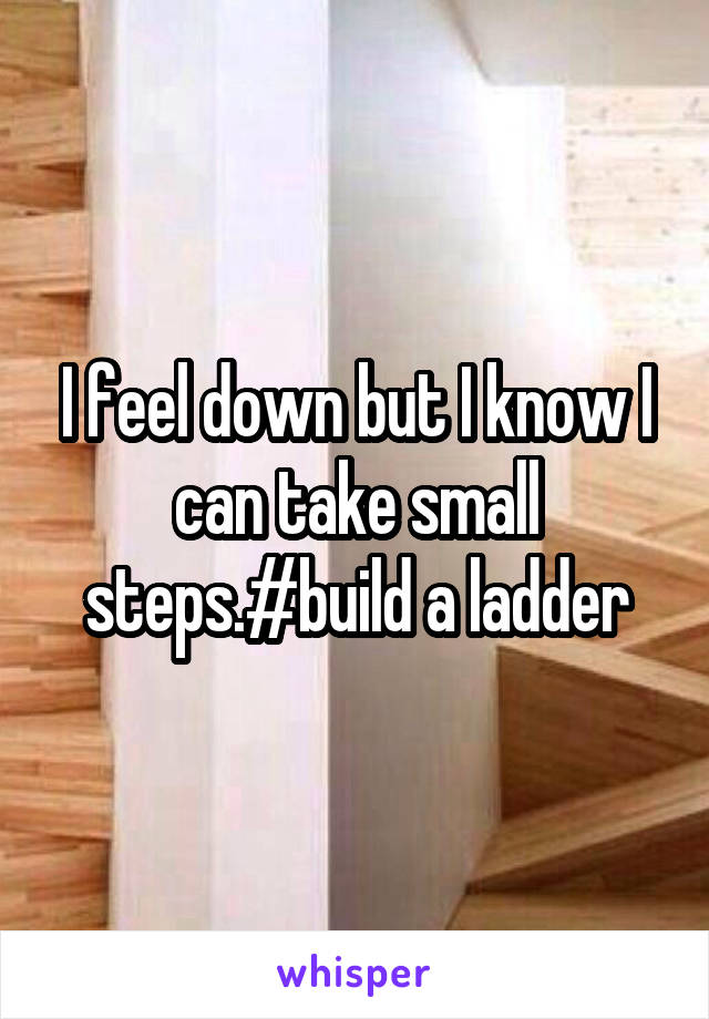 I feel down but I know I can take small steps.#build a ladder