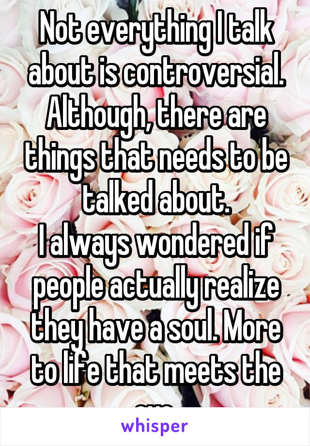 Not everything I talk about is controversial. Although, there are things that needs to be talked about. I always wondered if people actually realize they have a soul. More to life that meets the eye.